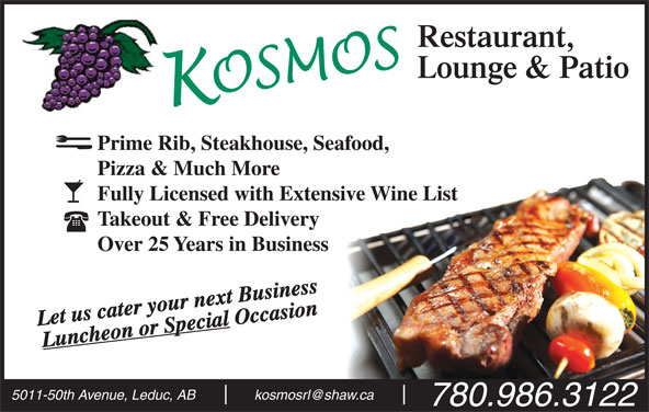 Kosmos Restaurant & Lounge (780-986-3122) - Display Ad - Prime Rib, Steakhouse, Seafood, Pizza & Much More Fully Licensed with Extensive Wine List Takeout & Free Delivery Over 25 Years in Business Let us cater your next Business Occasion Luncheon or Special 5011-50th Avenue, Leduc, AB 780.986.3122