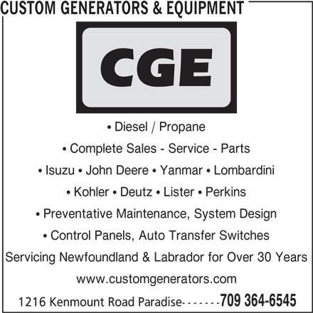 Custom Generators & Equipment (709-364-6545) - Display Ad - Kohler   Deutz   Lister   Perkins Preventative Maintenance, System Design Control Panels, Auto Transfer Switches Servicing Newfoundland & Labrador for Over 30 Years www.customgenerators.com 709 364-6545 1216 Kenmount Road Paradise------- Complete Sales - Service - Parts CUSTOM GENERATORS & EQUIPMENT Diesel / Propane Isuzu   John Deere   Yanmar   Lombardini