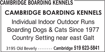 Cambridge Boarding Kennels (519-623-5841) - Display Ad - 519 623-5841 CAMBRIDGE BOARDING KENNELS Individual Indoor Outdoor Runs Country Setting near east Galt Cambridge Boarding Dogs & Cats Since 1977 3195 Old Beverly --------