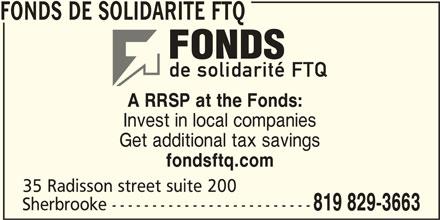Fonds de solidarité FTQ (514-383-3663) - Display Ad - FONDS DE SOLIDARITE FTQ A RRSP at the Fonds: Invest in local companies Get additional tax savings fondsftq.com 35 Radisson street suite 200 Sherbrooke ------------------------- 819 829-3663