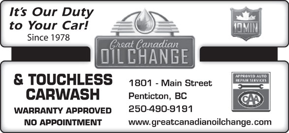 Great Canadian Oil Change (250-490-9191) - Display Ad - & TOUCHLESS 1801 - Main Street Penticton, BC CARWASH 250-490-9191 WARRANTY APPROVED www.greatcanadianoilchange.com NO APPOINTMENT It s Our Duty to Your Car! Since 1978 It s Our Duty to Your Car! Since 1978 & TOUCHLESS 1801 - Main Street Penticton, BC CARWASH 250-490-9191 WARRANTY APPROVED www.greatcanadianoilchange.com NO APPOINTMENT