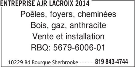 Entreprise Ajr Lacroix 2014 (819-843-4744) - Annonce illustrée======= - ENTREPRISE AJR LACROIX 2014 Poêles, foyers, cheminées Bois, gaz, anthracite Vente et installation RBQ: 5679-6006-01 819 843-4744 10229 Bd Bourque Sherbrooke -----