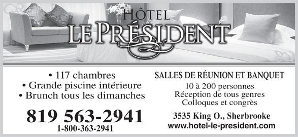 Hôtel Le Président (819-563-2941) - Annonce illustrée======= - SALLES DE RÉUNION ET BANQUET 117 chambres Grande piscine intérieure 10 à 200 personnes Réception de tous genres Brunch tous les dimanches Colloques et congrès 3535 King O., Sherbrooke 819 563-2941 www.hotel-le-president.com 1-800-363-2941