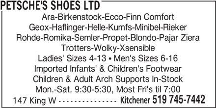 Petsche's Shoes Ltd (519-745-7442) - Display Ad - Mon.-Sat. 9:30-5:30, Most Fri's til 7:00 Kitchener 519 745-7442 147 King W --------------- PETSCHE'S SHOES LTD Ara-Birkenstock-Ecco-Finn Comfort Geox-Haflinger-Helle-Kumfs-Minibel-Rieker Rohde-Romika-Semler-Propet-Blondo-Pajar Ziera Trotters-Wolky-Xsensible Ladies' Sizes 4-13 ! Men's Sizes 6-16 Imported Infants' & Children's Footwear Children & Adult Arch Supports In-Stock