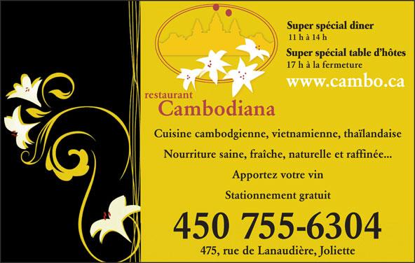 Restaurant Cambodiana (450-755-6304) - Annonce illustrée======= - Super spécial dîner 11 h à 14 h Super spécial table d hôtes 17 h à la fermeture www.cambo.ca Cuisine cambodgienne, vietnamienne, thaïlandaise Nourriture saine, fraîche, naturelle et raffinée... Apportez votre vin Stationnement gratuit 450 755-6304 475, rue de Lanaudière, Joliette