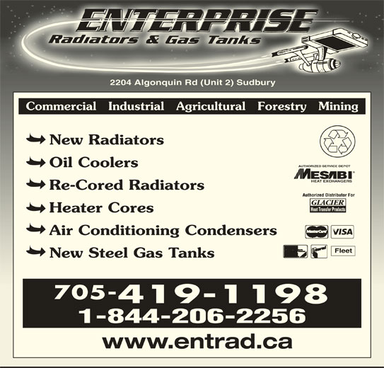 Enterprise Radiators & Gas Tanks (705-523-8200) - Display Ad - 2204 Algonquin Rd (Unit 2) Sudbury2204 Algonquin Rd (Unit 2) Sudbury Commercial   Industrial   Agricultural   Forestry   Mining New Radiators AUTHORIZED SERVICE DEPOT Oil Coolers HEAT EXCHANGERS Re-Cored Radiators Heater Cores Air Conditioning Condensers Fleet New Steel Gas Tanks 705- 419-1198 1-844-206-2256 www.entrad.ca