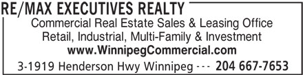 RE/MAX Executives Realty (204-667-7653) - Display Ad - Commercial Real Estate Sales & Leasing Office Retail, Industrial, Multi-Family & Investment www.WinnipegCommercial.com --- 204 667-7653 3-1919 Henderson Hwy Winnipeg RE/MAX EXECUTIVES REALTY