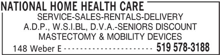 National Home Health Care (519-578-3188) - Display Ad - SERVICE-SALES-RENTALS-DELIVERY A.D.P., W.S.I.BL, D.V.A.-SENIORS DISCOUNT MASTECTOMY & MOBILITY DEVICES ---------------------- 519 578-3188 148 Weber E NATIONAL HOME HEALTH CARE