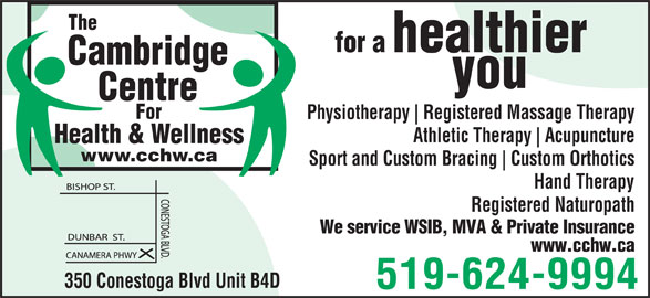 Cambridge Centre For Health & Wellness (519-624-9994) - Display Ad - healthier Cambridge you Centre For Physiotherapy Registered Massage Therapy Athletic Therapy Acupuncture Health & Wellness www.cchw.ca Sport and Custom Bracing Custom Orthotics The for a Registered Naturopath We service WSIB, MVA & Private Insurance www.cchw.ca 350 Conestoga Blvd Unit B4D 519-624-9994 Hand Therapy