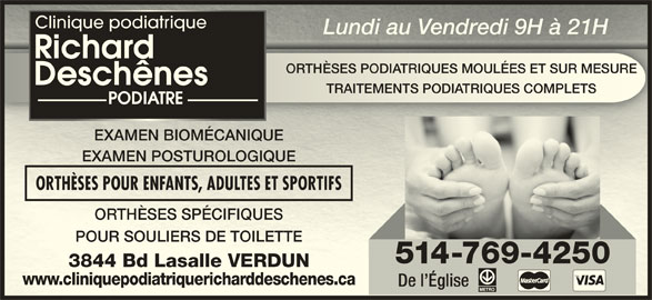 Clinique Podiatrique Richard Deschênes Podiatre (514-769-4250) - Annonce illustrée======= - Clinique podiatrique Lundi au Vendredi 9H à 21HLundi au Vendredi 9H à 21H ORTHÈSES PODIATRIQUES MOULÉES ET SUR MESUREORTHÈSES PODIATRIQUES MOULÉES ET SUR MESURE TRAITEMENTS PODIATRIQUES COMPLETSTRAITEMENTS PODIATRIQUES COMPLETS EXAMEN BIOMÉCANIQUEMEN BIOMÉCANIQUE EXAMEN POSTUROLOGIQUEMEN POSTUROLOGIQUE ORTHÈSES POUR ENFANTS, ADULTES ET SPORTIFSORTHÈSES POUR ENFANTS, ADULTES ET SPORTIFS ORTHÈSES SPÉCIFIQUESORTHÈSES SPÉCIFIQUES POUR SOULIERS DE TOILETTEPOUR SOULIERS DE TOILETTE 514-769-4250 3844 Bd Lasalle VERDUN3844 Bd Lasalle VERDUN www.cliniquepodiatriquericharddeschenes.cawww.cliniquepodiatriquericharddeschenes.ca De l Église