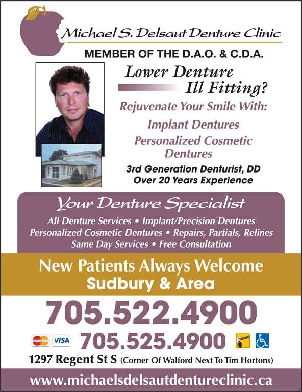 Delsaut Michael S Denture Clinic (705-522-4900) - Display Ad - MEMBER OF THE D.A.O. & C.D.A. Rejuvenate Your Smile With: Implant Dentures Personalized Cosmetic Dentures 3rd Generation Denturist, DD Over 20 Years Experience All Denture Services   Implant/Precision Dentures Personalized Cosmetic Dentures   Repairs, Partials, Relines Same Day Services   Free Consultation New Patients Always Welcome Sudbury & Area 705.522.4900 705.525.4900 1297 Regent St S (Corner Of Walford Next To Tim Hortons) www.michaelsdelsautdentureclinic.ca
