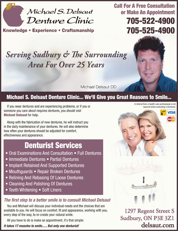 Delsaut Michael S Denture Clinic (705-522-4900) - Display Ad - Call For A Free Consultation or Make An Appointment 705-522-4900 Knowledge   Experience   Craftsmanship 705-525-4900 Michael Delsaut DD Michael S. Delsaut Denture Clinic... We'll Give you Great Reasons to Smile... A referral from a health-care professional is not If you wear dentures and are experiencing problems, or if you or required when consulting a Denturist. someone you care about requires dentures, you should visit Michael Delsaut for help. Along with the fabrication of new dentures, he will instruct you in the daily maintenance of your dentures. He will also determine how often your dentures should be adjusted for comfort, effectiveness and appearance. Denturist Services Oral Examinations And Consultation   Full Dentures Immediate Dentures   Partial Dentures Implant Retained And Supported Dentures Mouthguards   Repair Broken Dentures Relining And Rebasing Of Loose Dentures Cleaning And Polishing Of Dentures Teeth Whitening   Soft Liners The first step to a better smile is to consult Michael Delsaut You and Michael will discuss your individual needs and the choices that are available to you. He will focus on comfort, fit and appearance, working with you, 1297 Regent Street S every step of the way, to re-create your natural smile. Sudbury, ON P3E 3Z1 All you have to do is make an appointment, it's that simple: It takes 17 muscles to smile...... But only one denturist! delsaut.com