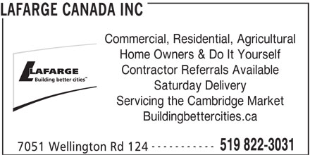 Lafarge North America (519-822-3031) - Display Ad - Saturday Delivery Servicing the Cambridge Market Buildingbettercities.ca ----------- 519 822-3031 7051 Wellington Rd 124 LAFARGE CANADA INC Commercial, Residential, Agricultural Home Owners & Do It Yourself Contractor Referrals Available