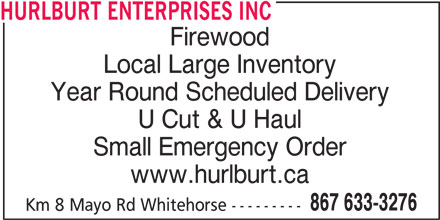 Hurlburt Enterprises Inc (867-633-3276) - Display Ad - HURLBURT ENTERPRISES INC Firewood Local Large Inventory Year Round Scheduled Delivery U Cut & U Haul Small Emergency Order www.hurlburt.ca 867 633-3276 Km 8 Mayo Rd Whitehorse ---------