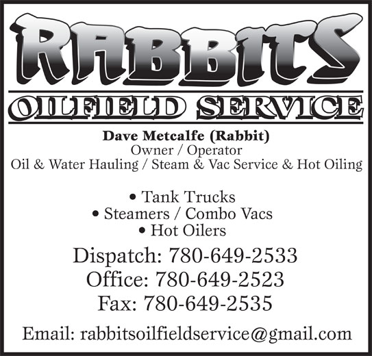 Rabbits Oilfield Services (780-649-2533) - Display Ad - Dave Metcalfe (Rabbit) Owner / Operator Oil & Water Hauling / Steam & Vac Service & Hot Oiling Tank Trucks Steamers / Combo Vacs Hot Oilers Dispatch: 780-649-2533 Office: 780-649-2523 Fax: 780-649-2535
