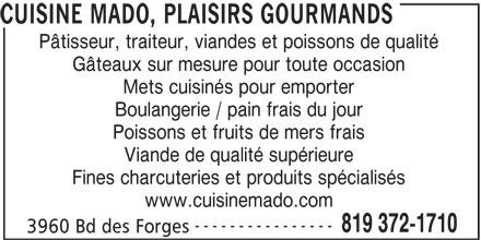 Cuisine Mado, plaisirs gourmands (819-372-1710) - Annonce illustrée======= - CUISINE MADO, PLAISIRS GOURMANDS Pâtisseur, traiteur, viandes et poissons de qualité Gâteaux sur mesure pour toute occasion Mets cuisinés pour emporter Boulangerie / pain frais du jour Poissons et fruits de mers frais Viande de qualité supérieure Fines charcuteries et produits spécialisés www.cuisinemado.com ---------------- 819 372-1710 3960 Bd des Forges