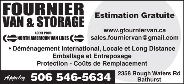 Fournier Van & Storage Ltd (506-546-5634) - Annonce illustrée======= - Estimation Gratuite www.gfourniervan.ca AGENT POUR Déménagement International, Locale et Long Distance Emballage et Entreposage Protection - Coûts de Remplacement 2358 Rough Waters Rd Appelez 506 546-5634 Bathurst
