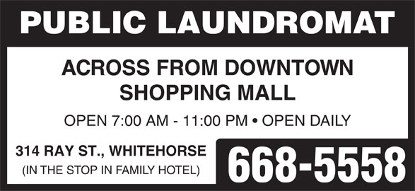 Public Laundromat (867-668-5558) - Display Ad - PUBLIC LAUNDROMAT ACROSS FROM DOWNTOWN SHOPPING MALL OPEN 7:00 AM - 11:00 PM   OPEN DAILY 314 RAY ST., WHITEHORSE (IN THE STOP IN FAMILY HOTEL) 668-5558