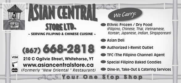 Asian Central Store (867-668-2818) - Display Ad - ACSACS We Carry: Ethnic Frozen / Dry Food Ethnic Frozen / Dry Foo (Filipino, Chinese, Thai, Vietnamese, Korean, Japanese, Indian, Singaporean) ~ SERVING FILIPINO & CHINESE CUISINE ~ Asian Deli Authorized I-Remit Outlet 867 668-2818 TFC (The Filipino Channel) Agent 210 C Ogilvie Street, Whitehorse, YT Special Filipino Baked Goodies www.asiancentralstore.ca Dine-In, Take-Out & Catering Services (Formerly  New Oriental   Restaurant) ACSACS Your One Stop Shop