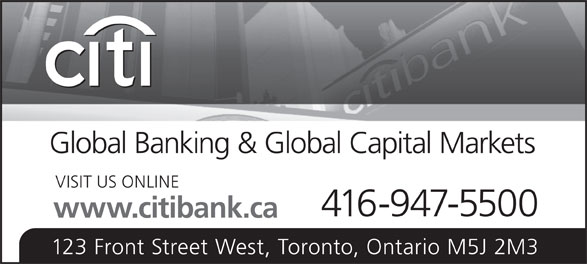 Citibank Canada (416-947-5500) - Display Ad - Global Banking & Global Capital Markets VISIT US ONLINE 416-947-5500 www.citibank.ca 123 Front Street West, Toronto, Ontario M5J 2M3