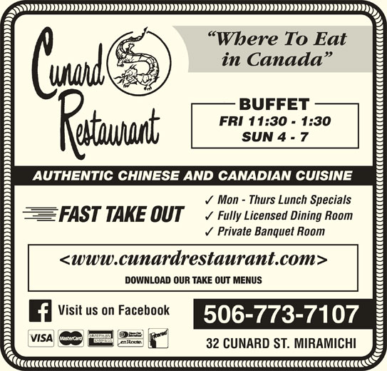 Cunard Restaurant (506-773-7107) - Annonce illustrée======= - BUFFET FRI 11:30 - 1:30 Where To Eat in Canada SUN 4 - 7 AUTHENTIC CHINESE AND CANADIAN CUISINE Mon - Thurs Lunch Specials Fully Licensed Dining Room FAST TAKE OUT Private Banquet Room <www.cunardrestaurant.com> DOWNLOAD OUR TAKE OUT MENUS 32 CUNARD ST. MIRAMICHI 506-773-7107 Visit us on Facebook