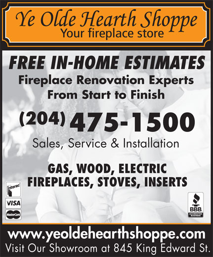 Ye Olde Hearth Shoppe (204-475-1500) - Display Ad - FREE IN-HOME ESTIMATES Fireplace Renovation Experts From Start to Finish (204) 475-1500 Sales, Service & Installation GAS, WOOD, ELECTRIC FIREPLACES, STOVES, INSERTS www.yeoldehearthshoppe.com Visit Our Showroom at 845 King Edward St.