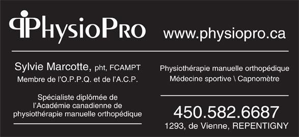 Physiopro (450-582-6687) - Annonce illustrée======= - Spécialiste diplômée de l Académie canadienne de physiothérapie manuelle orthopédique 450.582.6687 1293, de Vienne, REPENTIGNY PhysioPro www.physiopro.ca Sylvie Marcotte, pht, FCAMPT Physiothérapie manuelle orthopédique Médecine sportive \\ Capnom\200tre Membre de l O.P.P.Q. et de l A.C.P.