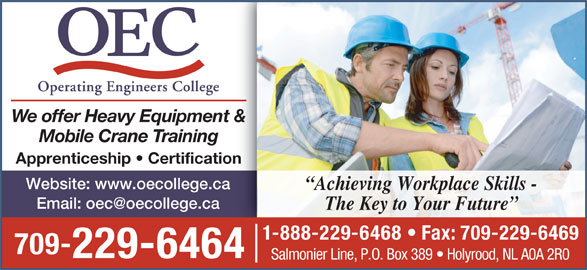 Operating Engineers College (709-229-6464) - Display Ad - We offer Heavy Equipment & Mobile Crane Training Apprenticeship   Certification Website: www.oecollege.ca Achieving Workplace Skills - The Key to Your Future 1-888-229-6468   Fax: 709-229-6469 709- 229-6464 Salmonier Line, P.O. Box 389   Holyrood, NL A0A 2R0