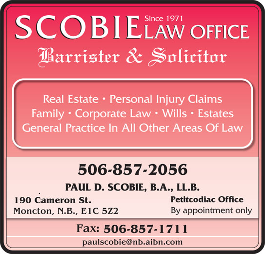 Scobie Law Office (506-857-2056) - Display Ad - Since 1971 LAW OFFICE SCOBIE SCOBIE Barrister & Solicitor Real Estate   Personal Injury Claims Family   Corporate Law   Wills   Estates General Practice In All Other Areas Of Law 506-857-2056 PAUL D. SCOBIE, B.A., LL.B. Petitcodiac Office 190 Cameron St. By appointment only Moncton, N.B., E1C 5Z2 Fax: 506-857-1711