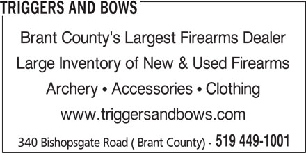 Triggers And Bows (519-449-1001) - Display Ad - TRIGGERS AND BOWS Brant County's Largest Firearms Dealer Large Inventory of New & Used Firearms Archery   Accessories   Clothing www.triggersandbows.com 519 449-1001 340 Bishopsgate Road ( Brant County) -