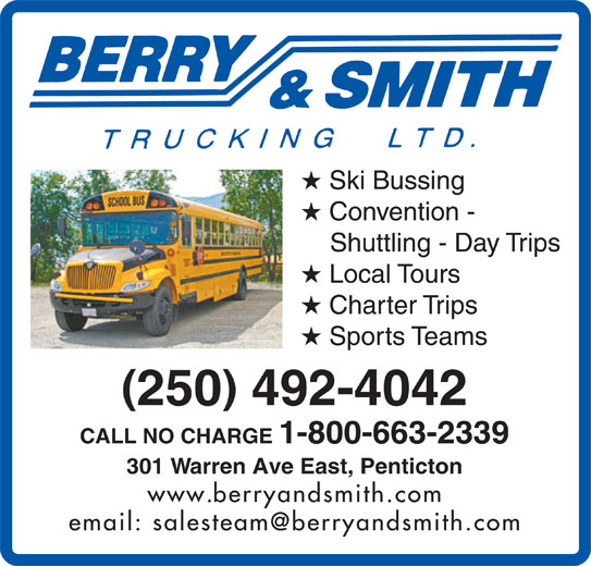 Berry & Smith (250-492-4042) - Display Ad - CALL NO CHARGE 1-800-663-2339 301 Warren Ave East, Penticton www.berryandsmith.com Ski Bussing Convention - Shuttling - Day Trips Local Tours Charter Trips Sports Teams 250 492-4042