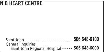 New Brunswick Heart Centre (506-648-6100) - Display Ad - N B HEART CENTRE ------------------------- 506 648-6100 Saint John General Inquiries 506 648-6000 ------ Saint John Regional Hospital