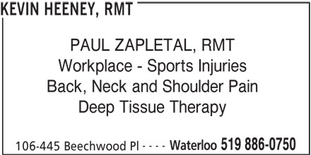 Kevin Heeney, RMT (519-886-0750) - Display Ad - Deep Tissue Therapy ---- Waterloo 519 886-0750 106-445 Beechwood Pl KEVIN HEENEY, RMT PAUL ZAPLETAL, RMT Workplace - Sports Injuries Back, Neck and Shoulder Pain