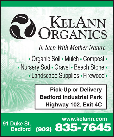 Kel-Ann Organics (902-835-7645) - Display Ad - Organic Soil   Mulch   Compost Nursery Sod   Gravel   Beach Stone Landscape Supplies   Firewood Pick-Up or Delivery Bedford Industrial Park Highway 102, Exit 4C www.kelann.com 91 Duke St. Bedford (902) 835-7645