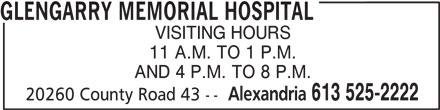 Glengarry Memorial Hospital (613-525-2222) - Display Ad - GLENGARRY MEMORIAL HOSPITAL VISITING HOURS 11 A.M. TO 1 P.M. AND 4 P.M. TO 8 P.M. Alexandria 613 525-2222 20260 County Road 43 --