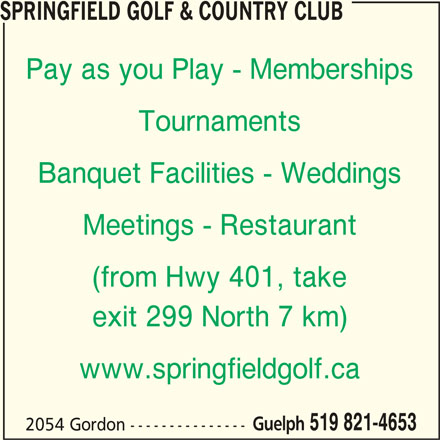 Springfield Golf & Country Club (519-821-4653) - Display Ad - SPRINGFIELD GOLF & COUNTRY CLUB Pay as you Play - Memberships Tournaments Banquet Facilities - Weddings Meetings - Restaurant (from Hwy 401, take exit 299 North 7 km) www.springfieldgolf.ca Guelph 519 821-4653 2054 Gordon ---------------