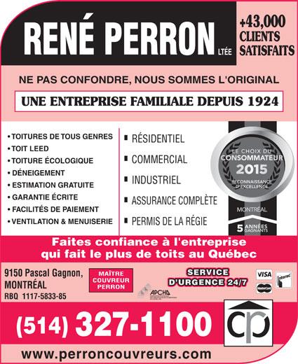 René Perron Couvreurs (514-327-1100) - Annonce illustrée======= - (514) 327-1100 www.perroncouvreurs.com +43,000 CLIENTS SATISFAITS NE PAS CONFONDRE, NOUS SOMMES L'ORIGINAL UNE ENTREPRISE FAMILIALE DEPUIS 1924 TOITURES DE TOUS GENRES RÉSIDENTIEL TOIT LEED TOITURE ÉCOLOGIQUE DÉNEIGEMENT INDUSTRIEL ESTIMATION GRATUITE GARANTIE ÉCRITE ASSURANCE COMPLÈTE MONTRÉAL FACILITÉS DE PAIEMENT VENTILATION & MENUISERIE COMMERCIAL PERMIS DE LA RÉGIE Faites confiance à l'entreprise qui fait le plus de toits au Québec SERVICE MAÎTRE 9150 Pascal Gagnon, COUVREUR D URGENCE 24/7 MONTRÉAL PERRON RBQ  1117-5833-85 (514) 327-1100 www.perroncouvreurs.com +43,000 CLIENTS SATISFAITS NE PAS CONFONDRE, NOUS SOMMES L'ORIGINAL UNE ENTREPRISE FAMILIALE DEPUIS 1924 TOITURES DE TOUS GENRES RÉSIDENTIEL TOIT LEED COMMERCIAL TOITURE ÉCOLOGIQUE DÉNEIGEMENT INDUSTRIEL ESTIMATION GRATUITE GARANTIE ÉCRITE ASSURANCE COMPLÈTE MONTRÉAL FACILITÉS DE PAIEMENT VENTILATION & MENUISERIE PERMIS DE LA RÉGIE Faites confiance à l'entreprise qui fait le plus de toits au Québec SERVICE MAÎTRE 9150 Pascal Gagnon, COUVREUR D URGENCE 24/7 MONTRÉAL PERRON RBQ  1117-5833-85