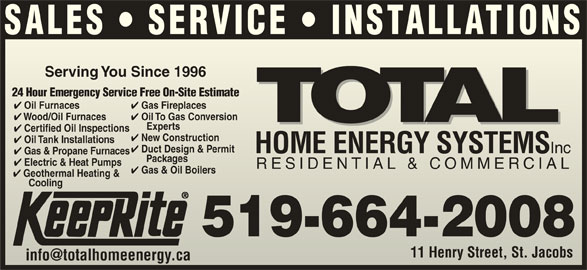 Total Sustainable Energy Systems (519-664-2008) - Display Ad - SALES   SERVICE   INSTALLATIONS Serving You Since 1996Serving You Since 1996 24 Hour Emergency Service Free On-Site Estimate24 Hour Emergency Service Free On-Site Estimate Oil To Gas Conversion Gas Fireplaces Oil Furnaces Gas Fireplaces Oil Furnaces Wood/Oil Furnaces Oil To Gas Conversion Wood/Oil Furnaces Experts Exp erts Certified Oil Inspections tified Oil Inspections New Construction w Construction Oil Tank Installations Duct Design & Permit HOME ENERGY SYSTEMS Inc HOME ENERGY SYSTEMS Inc Gas & Propane Furnaces Packages      Packages Electric & Heat Pumps Electric & Heatmps RESIDENTIAL & COMMERCIALRESIDENTIAL & COMMERCIAL Gas & Oil Boilers Geothermal Heating & CoolingCooling 519-664-2008 11 Henry Street, St. JacobsHenry Street, St. Jacobs