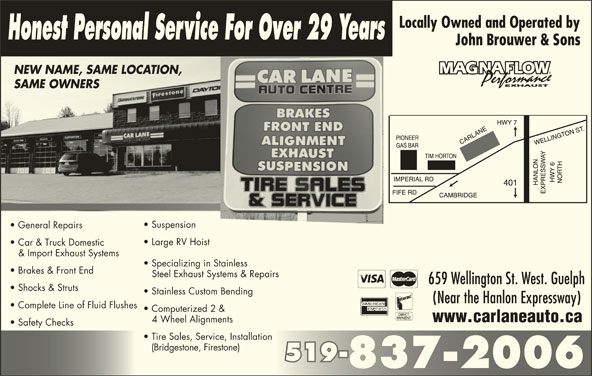 Car Lane Auto Centre (519-837-2006) - Display Ad - Safety Checks Tire Sales, Service, Installation (Bridgestone, Firestone) 519-519- 837-2006 www.carlaneauto.ca 4 Wheel Alignments SAME OWNERSSAME OWNERS Suspension General Repairs Honest Personal Service For Over 29 Years Large RV Hoist Car & Truck Domestic & Import Exhaust Systems Specializing in Stainless Brakes & Front End Steel Exhaust Systems & Repairs 659 Wellington St. West. Guelph Shocks & Struts Stainless Custom Bending John Brouwer & Sons NEW NAME, SAME LOCATION,NEW NAME, SAME LOCATION (Near the Hanlon Expressway) Complete Line of Fluid Flushes Computerized 2 &