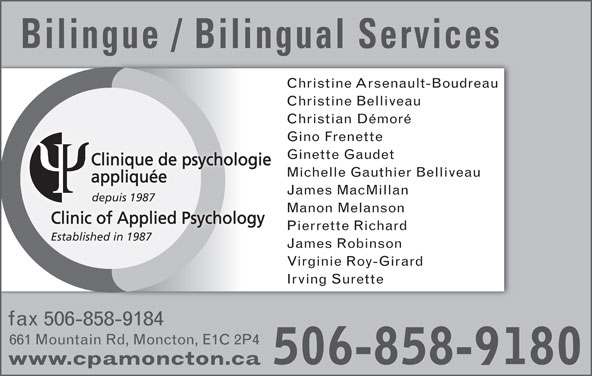 Richard Pierrette (506-858-9180) - Annonce illustrée======= - Clinique de psychologie Michelle Gauthier Belliveau appliquée James MacMillan depuis 1987 Manon Melanson Clinic of Applied Psychology Pierrette Richard Established in 1987 James Robinson Virginie Roy-Girard Irving Surette fax 506-858-9184 661 Mountain Rd, Moncton, E1C 2P4 506-858-9180 www.cpamoncton.ca Bilingue / Bilingual Services Christine Arsenault-Boudreau Christine Belliveau Christian Démoré Gino Frenette Ginette Gaudet