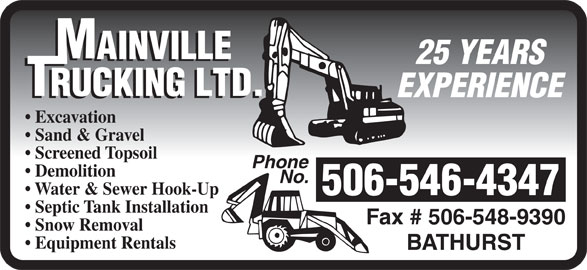 Mainville Trucking Ltd (506-546-4347) - Display Ad - 25 YEARS EXPERIENCE Sand & Gravel Screened Topsoil Phone Demolition No. Water & Sewer Hook-Up 506-546-4347 Septic Tank Installation Fax # 506-548-9390 Snow Removal Equipment Rentals BATHURST 25 YEARS EXPERIENCE Excavation Sand & Gravel Screened Topsoil Phone Demolition No. Water & Sewer Hook-Up 506-546-4347 Septic Tank Installation Fax # 506-548-9390 Snow Removal Equipment Rentals BATHURST Excavation