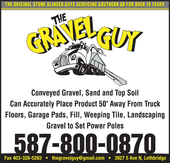 The Gravel Guy (403-634-2185) - Display Ad - THE ORIGINAL STONE SLINGER GUYS SERVICING SOUTHERN AB FOR OVER 15 YEARS Conveyed Gravel, Sand and Top Soil Can Accurately Place Product 50' Away From Truck Floors, Garage Pads, Fill, Weeping Tile, Landscaping 587-800-0870 Gravel to Set Power Poles