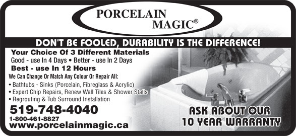 Porcelain Magic (519-748-4040) - Display Ad - Expert Chip Repairs, Renew Wall Tiles & Shower Stalls Regrouting & Tub Surround Installation 519-748-4040 ASK ABOUT OUR 1-800-461-8827 10 YEAR WARRANTY www.porcelainmagic.ca DON T BE FOOLED, DURABILITY IS THE DIFFERENCE! Your Choice Of 3 Different Materials Good - use In 4 Days   Better - use In 2 Days Best - use In 12 Hours We Can Change Or Match Any Colour Or Repair All: Bathtubs - Sinks (Porcelain, Fibreglass & Acrylic) Expert Chip Repairs, Renew Wall Tiles & Shower Stalls Regrouting & Tub Surround Installation 519-748-4040 ASK ABOUT OUR 1-800-461-8827 10 YEAR WARRANTY www.porcelainmagic.ca DON T BE FOOLED, DURABILITY IS THE DIFFERENCE! Your Choice Of 3 Different Materials Good - use In 4 Days   Better - use In 2 Days Best - use In 12 Hours We Can Change Or Match Any Colour Or Repair All: Bathtubs - Sinks (Porcelain, Fibreglass & Acrylic)