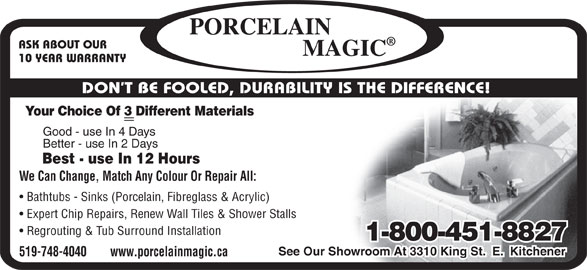 Porcelain Magic (1-800-461-8827) - Display Ad - ASK ABOUT OUR 10 YEAR WARRANTY DON T BE FOOLED, DURABILITY IS THE DIFFERENCE! Good - use In 4 Days Better - use In 2 Days Best - use In 12 Hours We Can Change, Match Any Colour Or Repair All: Bathtubs - Sinks (Porcelain, Fibreglass & Acrylic) Expert Chip Repairs, Renew Wall Tiles & Shower Stalls Regrouting & Tub Surround Installation 1-800-451-8827 See Our Showroom At 3310 King St.  E.  Kitchener 519-748-4040        www.porcelainmagic.ca Your Choice Of 3 Different Materials
