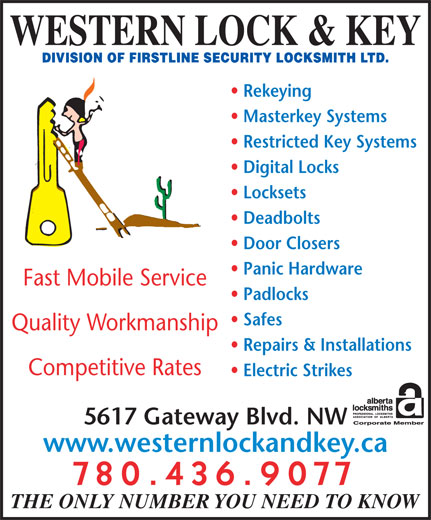 Western Lock & Key (780-436-9077) - Display Ad - Competitive Rates Repairs & Installations Safes Padlocks WESTERN LOCK & KEY Rekeying Masterkey Systems Restricted Key Systems Digital Locks Locksets Deadbolts Door Closers Panic Hardware Fast Mobile Service Quality Workmanship 5617 Gateway Blvd. NW 780.436.9077 THE ONLY NUMBER YOU NEED TO KNOW www.westernlockandkey.ca Electric Strikes