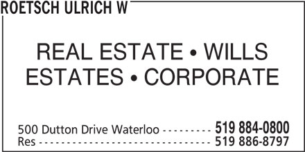 Roetsch Ulrich W (519-884-0800) - Display Ad - REAL ESTATE   WILLS ESTATES   CORPORATE 519 884-0800 500 Dutton Drive Waterloo --------- Res ------------------------------- 519 886-8797 ROETSCH ULRICH W