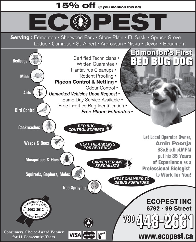Ecopest Inc (780-448-2661) - Display Ad - Edmonton s First Pigeon Control & Netting Odour Control Ants Unmarked Vehicles Upon Request Same Day Service Available Free In-office Bug Identification Bird Control Free Phone Estimates BED BUG Cockroaches CONTROL EXPERTS Let Local Operator Owner, Wasps & Bees Amin Poonja HEAT TREATMENTS FOR BED BUGS BSc.Bio.Dipl.MPM put his 35 Years Mosquitoes & Flies CARPENTER ANT of Experience as a Certified Technicians SPECIALISTS Professional Biologist Squirrels, Gophers, Moles to Work for You! HEAT CHAMBER TO DEBUG FURNITURE Tree Spraying ECOPEST INC 6792 - 99 Street 2002-2012 780 448-2661 Consumers  Choice Award Winner for 11 Consecutive Years www.ecopest.ca Bedbugs BED BUG DOG Written Guarantee Hantavirus Cleanups Rodent Proofing Mice 15% off (if you mention this ad) Serving : Edmonton   Sherwood Park   Stony Plain   Ft. Sask.   Spruce Grove Leduc   Camrose   St. Albert   Ardrossan   Nisku   Devon   Beaumont Edmonton s First Certified Technicians Bedbugs BED BUG DOG Written Guarantee Hantavirus Cleanups Rodent Proofing Mice Pigeon Control & Netting Odour Control Ants Unmarked Vehicles Upon Request Same Day Service Available Free In-office Bug Identification Bird Control Free Phone Estimates BED BUG Cockroaches CONTROL EXPERTS Let Local Operator Owner, Wasps & Bees Amin Poonja HEAT TREATMENTS FOR BED BUGS BSc.Bio.Dipl.MPM put his 35 Years Mosquitoes & Flies CARPENTER ANT of Experience as a SPECIALISTS Professional Biologist Squirrels, Gophers, Moles to Work for You! HEAT CHAMBER TO DEBUG FURNITURE Tree Spraying ECOPEST INC 6792 - 99 Street 2002-2012 780 448-2661 Consumers  Choice Award Winner for 11 Consecutive Years www.ecopest.ca 15% off (if you mention this ad) Serving : Edmonton   Sherwood Park   Stony Plain   Ft. Sask.   Spruce Grove Leduc   Camrose   St. Albert   Ardrossan   Nisku   Devon   Beaumont