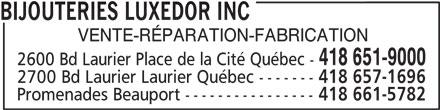 Bijouteries Luxedor Inc (418-651-9000) - Annonce illustrée======= - BIJOUTERIES LUXEDOR INC VENTE-RÉPARATION-FABRICATION 418 651-9000 2600 Bd Laurier Place de la Cité Québec - 2700 Bd Laurier Laurier Québec ------- 418 657-1696 Promenades Beauport ---------------- 418 661-5782