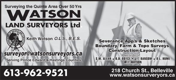 Watson Land Surveyors Ltd (613-962-9521) - Display Ad - Surveying the Quinte Area Over 50 Yrs O.L.S., B.E.S. Keith Watson Severance App s & Sketches Boundary, Farm & Topo Surveys Construction Layout Records of: S.W. ALLAN R.D. BOYCE   J.T. RANSOM D.L. HUME Serving Prince Edward & Hastings Counties W.I. WATSON 218 Church St., Belleville 613-962-9521 www.watsonsurveryors.ca