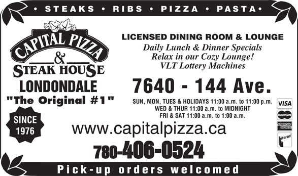 """Capital Pizza & Steakhouse (780-406-0524) - Display Ad - STEAKS   RIBS   PIZZA PASTA LICENSED DINING ROOM & LOUNGE Daily Lunch & Dinner Specials Relax in our Cozy Lounge! VLT Lottery Machines LONDONDALE 7640 - 144 Ave. SUN, MON, TUES & HOLIDAYS 11:00 a.m. to 11:00 p.m. """"The Original #1"""" WED & THUR 11:00 a.m. to MIDNIGHT FRI & SAT 11:00 a.m. to 1:00 a.m. SINCE www.capitalpizza.ca 1976 780-406-0524 Pick-up orders welcomed"""